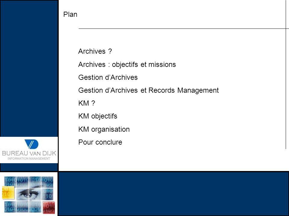 Plan Archives ? Archives : objectifs et missions Gestion dArchives Gestion dArchives et Records Management KM ? KM objectifs KM organisation Pour conc
