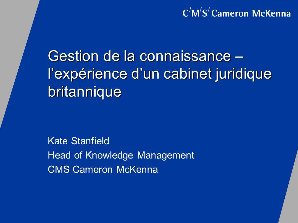Gestion de la connaissance – lexpérience dun cabinet juridique britannique Kate Stanfield Head of Knowledge Management CMS Cameron McKenna