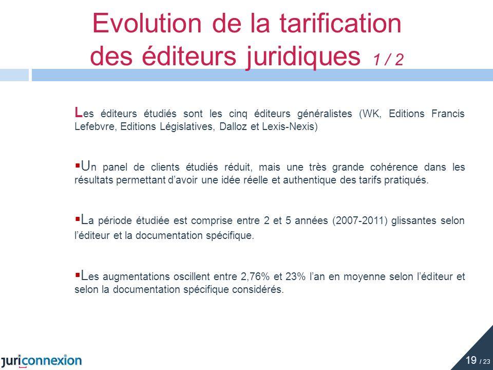 Evolution de la tarification des éditeurs juridiques 1 / 2 19 / 23 L es éditeurs étudiés sont les cinq éditeurs généralistes (WK, Editions Francis Lef
