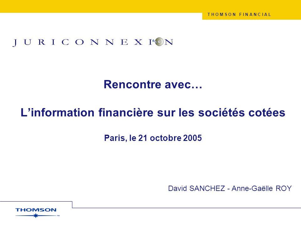 T H O M S O N F I N A N C I A L Rencontre avec… Linformation financière sur les sociétés cotées Paris, le 21 octobre 2005 David SANCHEZ - Anne-Gaëlle