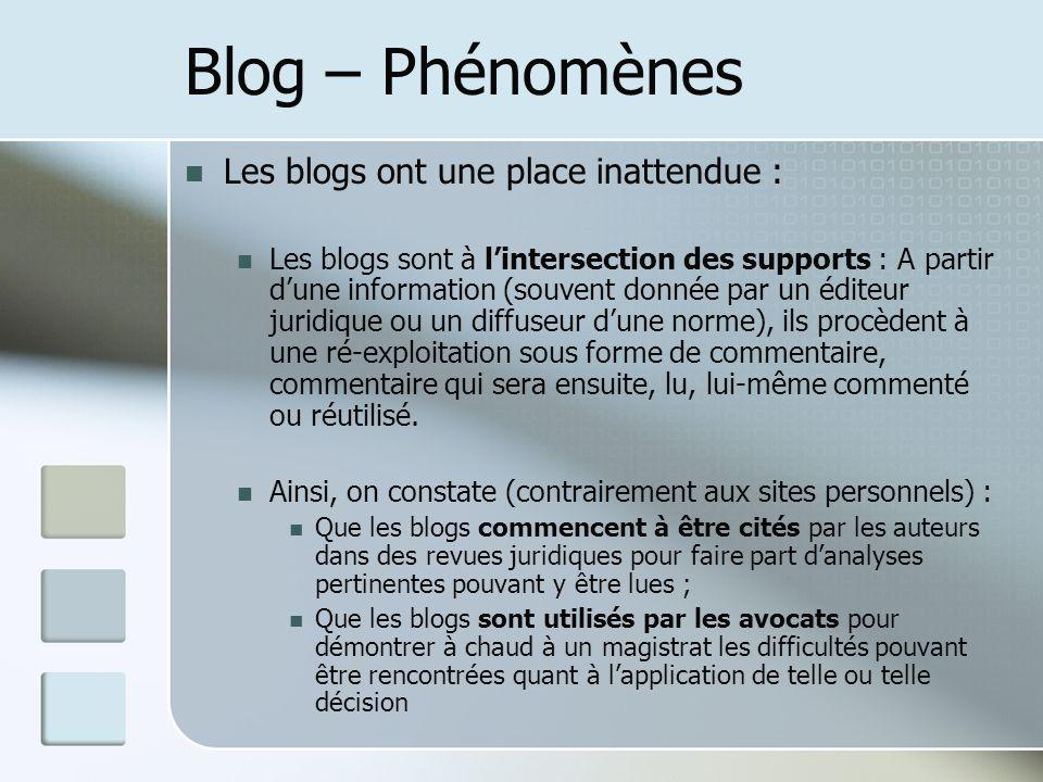 Blog – Phénomènes Les blogs ont une place inattendue : Les blogs sont à lintersection des supports : A partir dune information (souvent donnée par un éditeur juridique ou un diffuseur dune norme), ils procèdent à une ré-exploitation sous forme de commentaire, commentaire qui sera ensuite, lu, lui-même commenté ou réutilisé.
