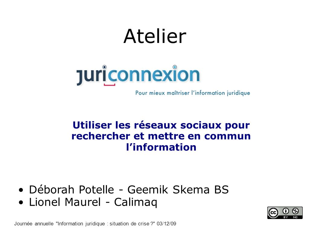 Atelier Utiliser les réseaux sociaux pour rechercher et mettre en commun linformation Déborah Potelle - Geemik Skema BS Lionel Maurel - Calimaq Journé