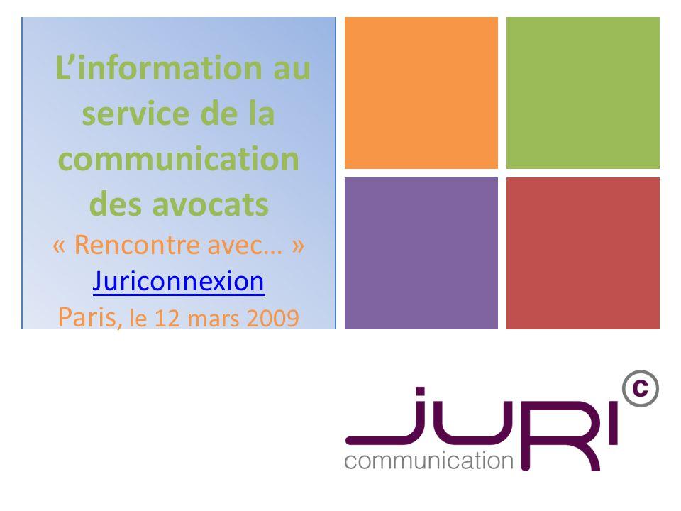 Linformation au service de la communication des avocats « Rencontre avec… » Juriconnexion Paris, le 12 mars 2009 Juriconnexion