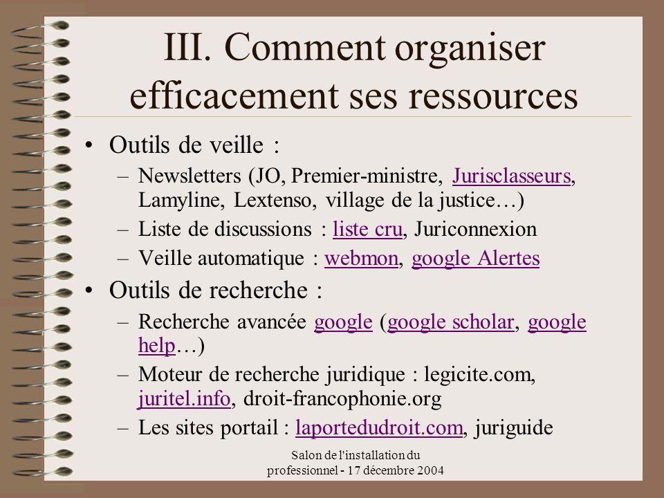 Salon de l'installation du professionnel - 17 décembre 2004 III. Comment organiser efficacement ses ressources Outils de veille : –Newsletters (JO, Pr