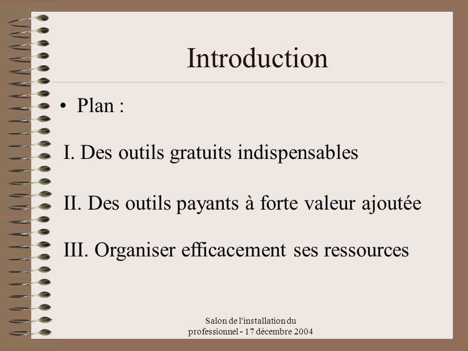 Salon de l'installation du professionnel - 17 décembre 2004 Plan : Introduction I. Des outils gratuits indispensables III. Organiser efficacement ses
