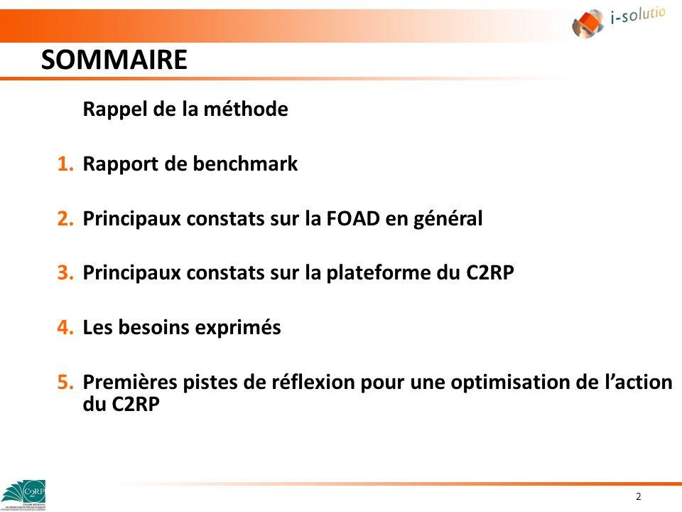 SOMMAIRE 3 Rappel de la méthode 1.Rapport de benchmark 2.Principaux constats sur la FOAD en général 3.Principaux constats sur laction du C2RP en matière de FOAD 4.Principaux constats sur la plateforme du C2RP 5.Les besoins exprimés 6.Premières pistes de réflexion pour une optimisation de laction du C2RP