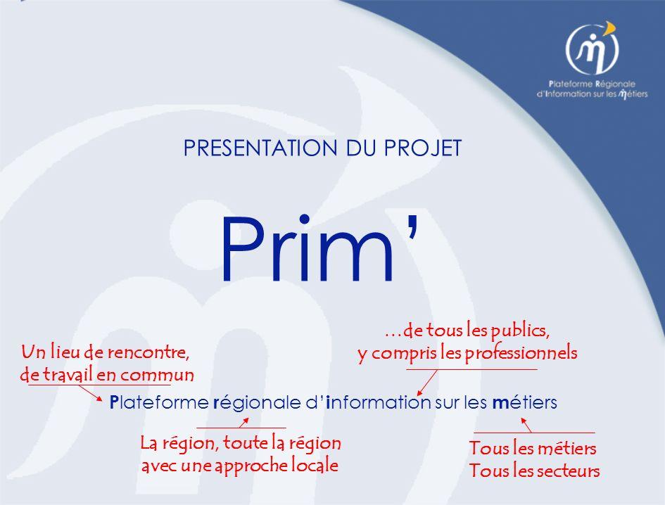 PRESENTATION DU PROJET Prim P lateforme r égionale d i nformation sur les m étiers La région, toute la région avec une approche locale …de tous les publics, y compris les professionnels Tous les métiers Tous les secteurs Un lieu de rencontre, de travail en commun