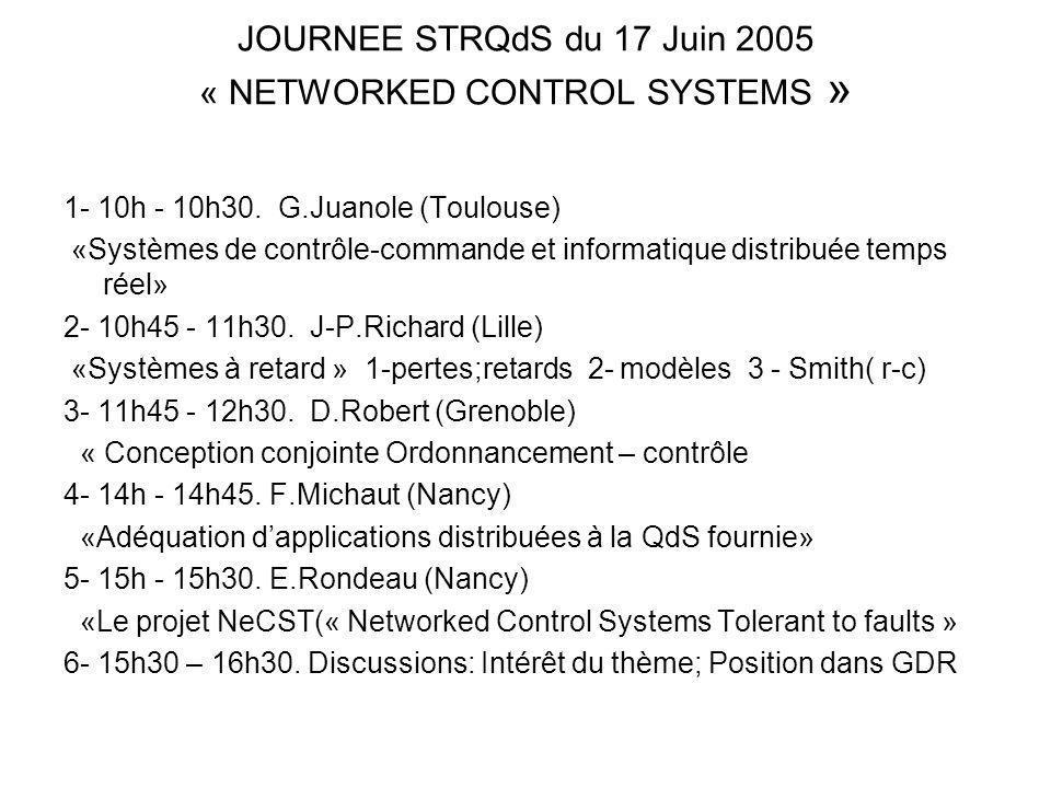 JOURNEE STRQdS du 17 Juin 2005 « NETWORKED CONTROL SYSTEMS » 1- 10h - 10h30. G.Juanole (Toulouse) «Systèmes de contrôle-commande et informatique distr