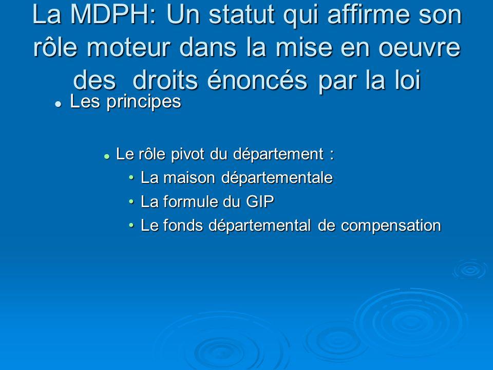 La MDPH: Un statut qui affirme son rôle moteur dans la mise en oeuvre des droits énoncés par la loi Les principes Les principes Le rôle pivot du dépar