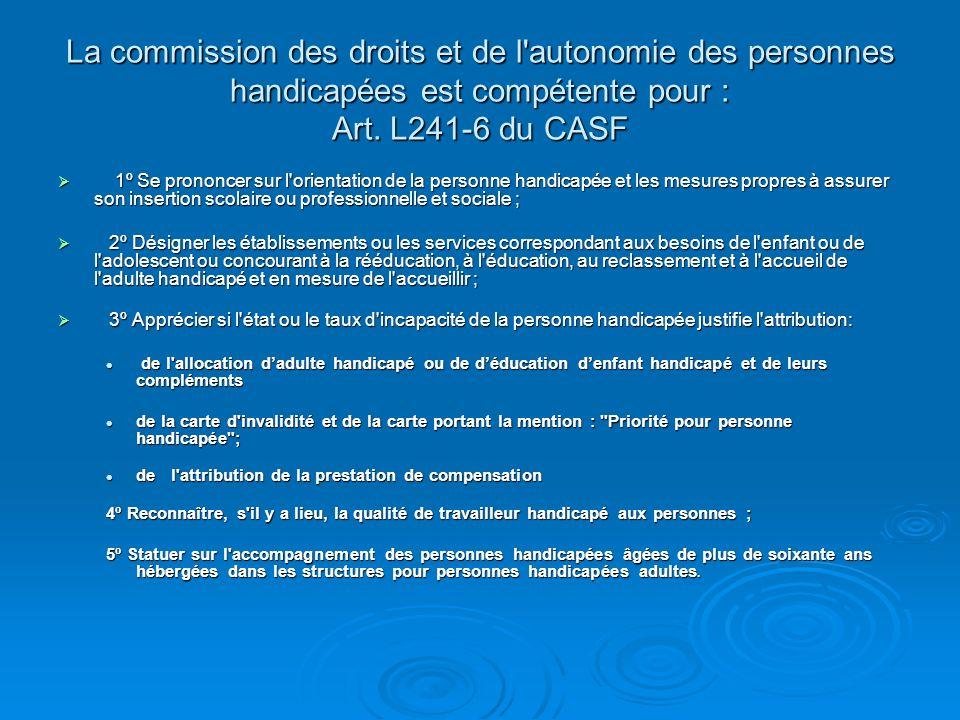 La commission des droits et de l'autonomie des personnes handicapées est compétente pour : Art. L241-6 du CASF 1º Se prononcer sur l'orientation de la