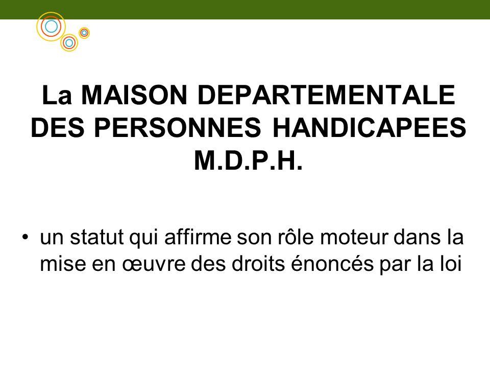 La MAISON DEPARTEMENTALE DES PERSONNES HANDICAPEES M.D.P.H. un statut qui affirme son rôle moteur dans la mise en œuvre des droits énoncés par la loi