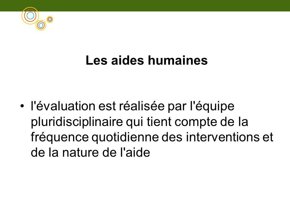 Les aides humaines l'évaluation est réalisée par l'équipe pluridisciplinaire qui tient compte de la fréquence quotidienne des interventions et de la n