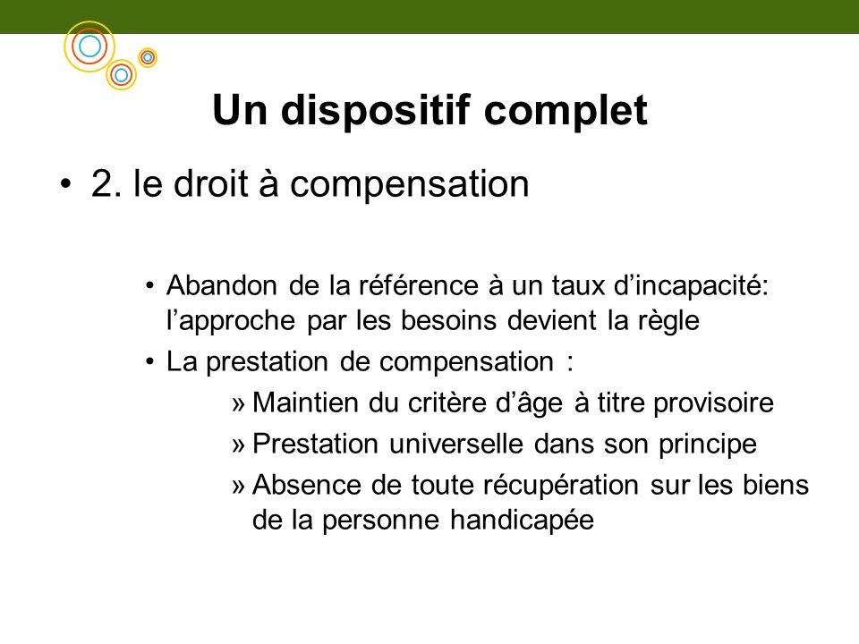 Un dispositif complet 2. le droit à compensation Abandon de la référence à un taux dincapacité: lapproche par les besoins devient la règle La prestati