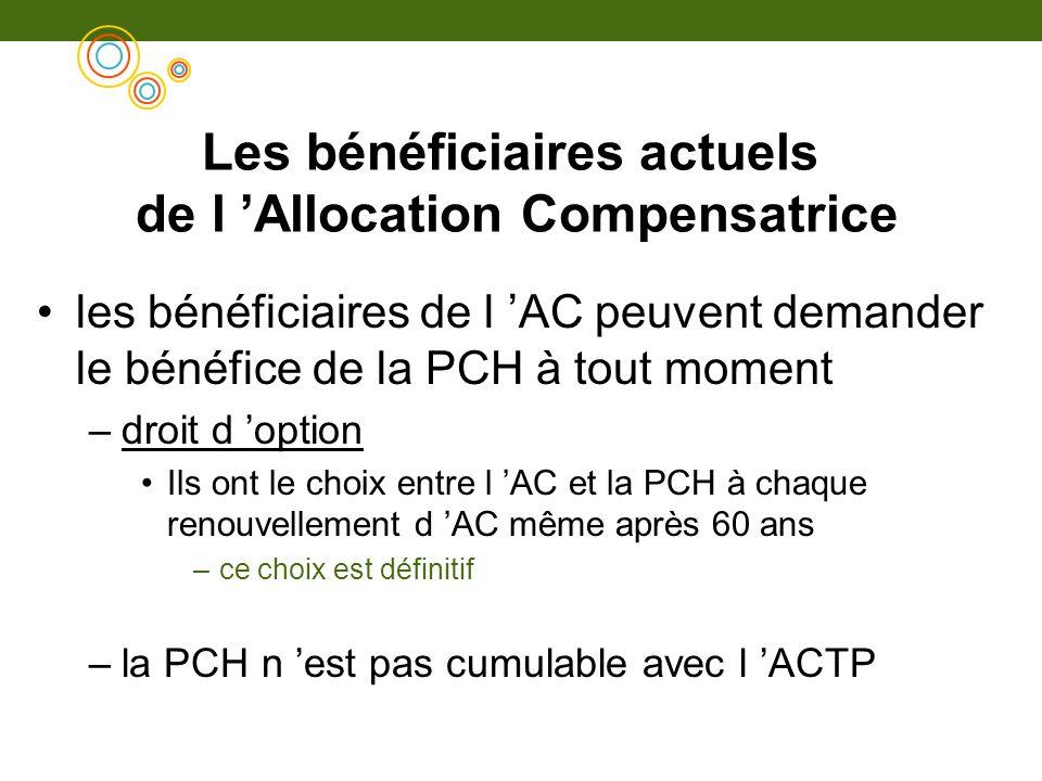 Les bénéficiaires actuels de l Allocation Compensatrice les bénéficiaires de l AC peuvent demander le bénéfice de la PCH à tout moment –droit d option