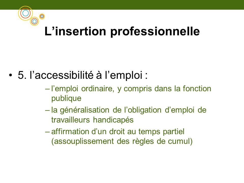 Linsertion professionnelle 5. laccessibilité à lemploi : –lemploi ordinaire, y compris dans la fonction publique –la généralisation de lobligation dem