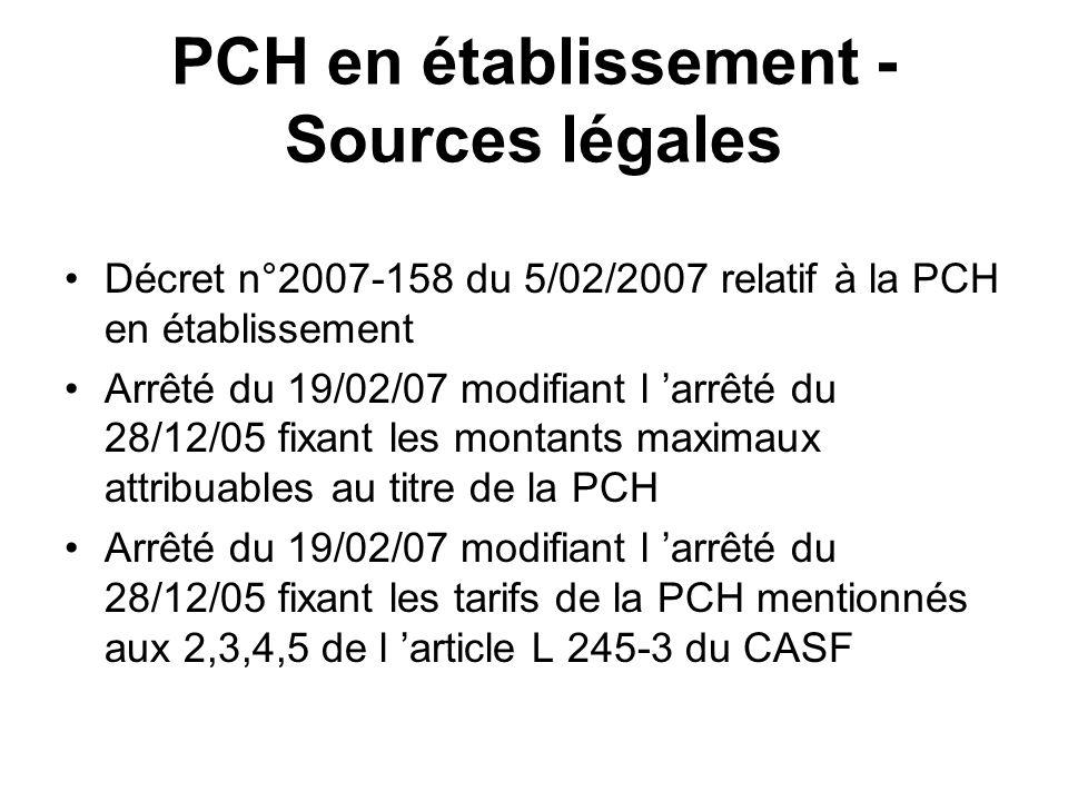 PCH en établissement - Sources légales Décret n°2007-158 du 5/02/2007 relatif à la PCH en établissement Arrêté du 19/02/07 modifiant l arrêté du 28/12