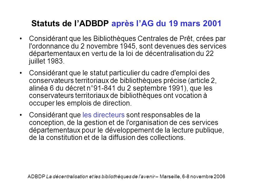 ADBDP La décentralisation et les bibliothèques de lavenir – Marseille, 6-8 novembre 2006 Statuts de lADBDP après lAG du 19 mars 2001 Considérant que les Bibliothèques Centrales de Prêt, crées par l ordonnance du 2 novembre 1945, sont devenues des services départementaux en vertu de la loi de décentralisation du 22 juillet 1983.