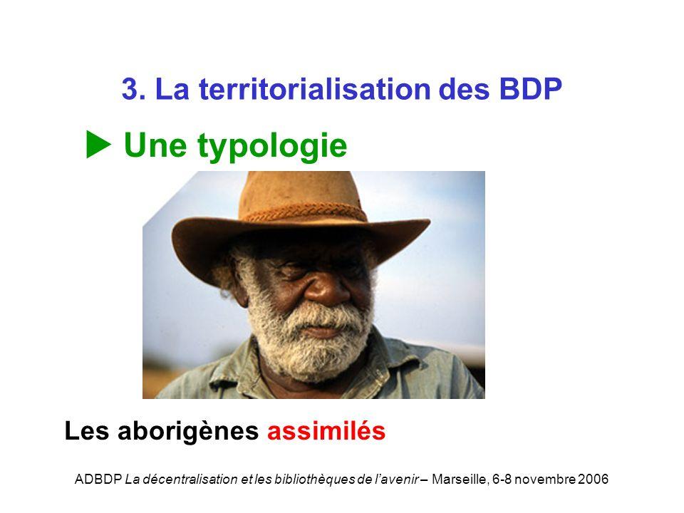 ADBDP La décentralisation et les bibliothèques de lavenir – Marseille, 6-8 novembre 2006 3. La territorialisation des BDP Une typologie Les aborigènes