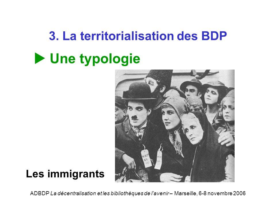 ADBDP La décentralisation et les bibliothèques de lavenir – Marseille, 6-8 novembre 2006 3. La territorialisation des BDP Une typologie Les immigrants