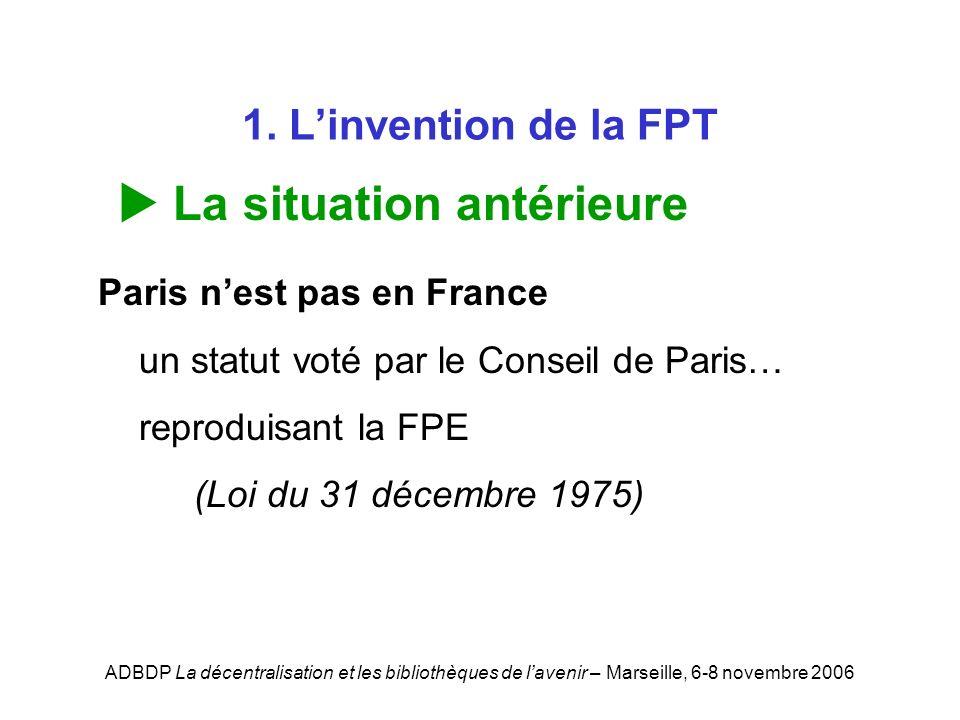 ADBDP La décentralisation et les bibliothèques de lavenir – Marseille, 6-8 novembre 2006 1. Linvention de la FPT La situation antérieure Paris nest pa