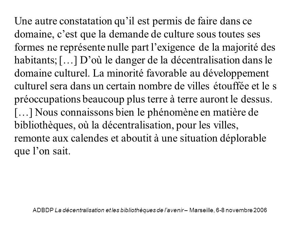 ADBDP La décentralisation et les bibliothèques de lavenir – Marseille, 6-8 novembre 2006 Bouvy Une autre constatation quil est permis de faire dans ce domaine, cest que la demande de culture sous toutes ses formes ne représente nulle part lexigence de la majorité des habitants; […] Doù le danger de la décentralisation dans le domaine culturel.