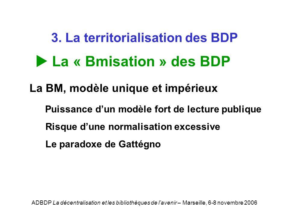 ADBDP La décentralisation et les bibliothèques de lavenir – Marseille, 6-8 novembre 2006 3. La territorialisation des BDP La « Bmisation » des BDP La