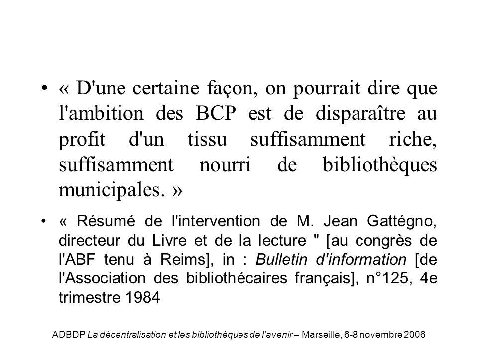 ADBDP La décentralisation et les bibliothèques de lavenir – Marseille, 6-8 novembre 2006 Gattégno « D une certaine façon, on pourrait dire que l ambition des BCP est de disparaître au profit d un tissu suffisamment riche, suffisamment nourri de bibliothèques municipales.