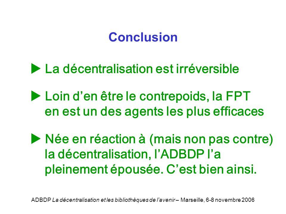ADBDP La décentralisation et les bibliothèques de lavenir – Marseille, 6-8 novembre 2006 La décentralisation est irréversible Loin den être le contrepoids, la FPT en est un des agents les plus efficaces Née en réaction à (mais non pas contre) la décentralisation, lADBDP la pleinement épousée.