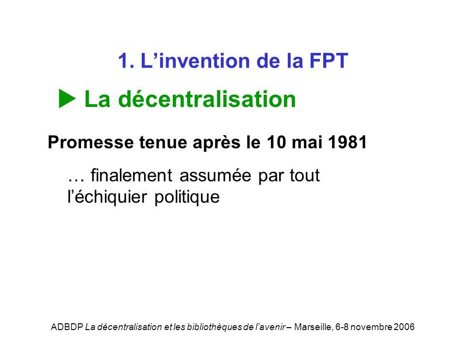 ADBDP La décentralisation et les bibliothèques de lavenir – Marseille, 6-8 novembre 2006 1. Linvention de la FPT La décentralisation Promesse tenue ap