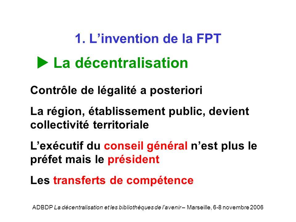 ADBDP La décentralisation et les bibliothèques de lavenir – Marseille, 6-8 novembre 2006 1. Linvention de la FPT La décentralisation Contrôle de légal
