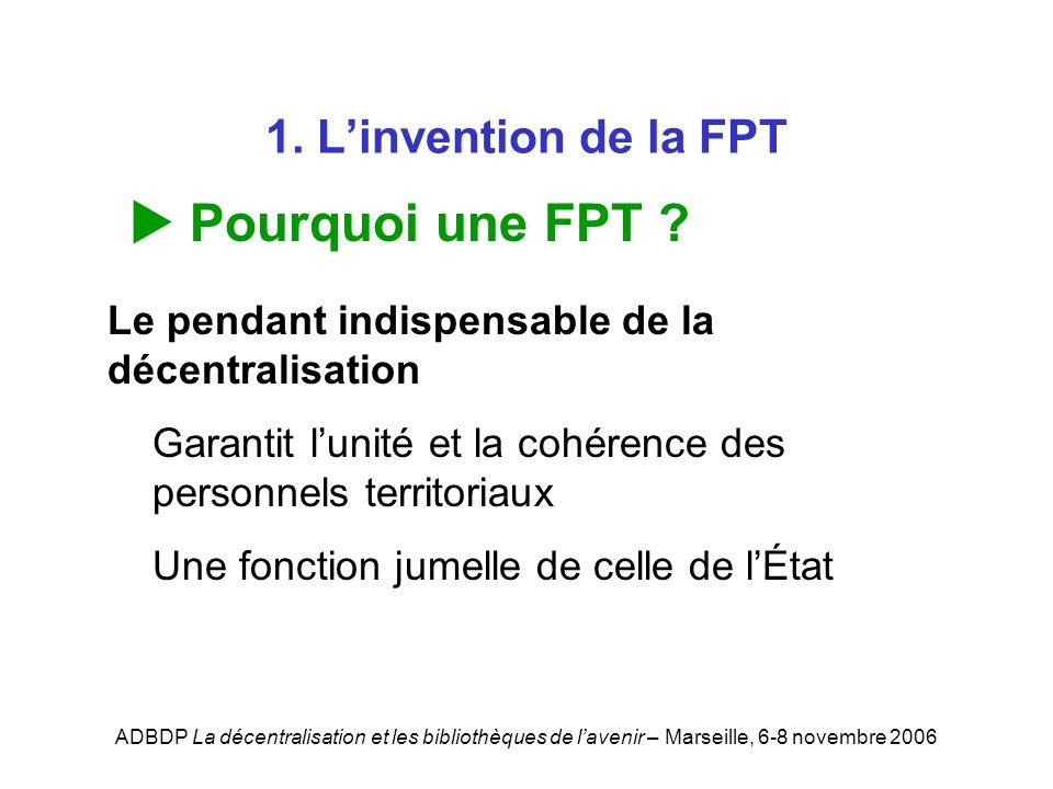 ADBDP La décentralisation et les bibliothèques de lavenir – Marseille, 6-8 novembre 2006 1. Linvention de la FPT Pourquoi une FPT ? Le pendant indispe