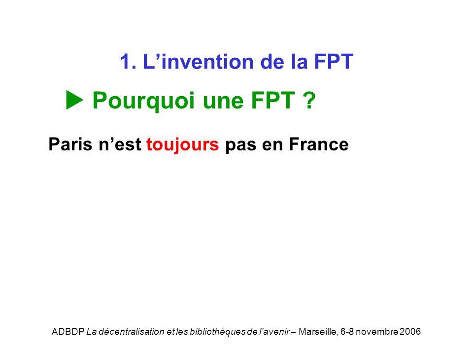 ADBDP La décentralisation et les bibliothèques de lavenir – Marseille, 6-8 novembre 2006 1. Linvention de la FPT Pourquoi une FPT ? Paris nest toujour