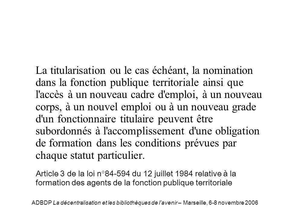 ADBDP La décentralisation et les bibliothèques de lavenir – Marseille, 6-8 novembre 2006 La titularisation ou le cas échéant, la nomination dans la fo