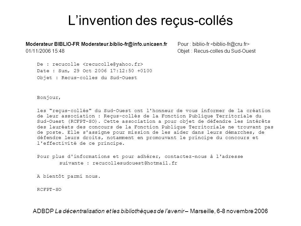 ADBDP La décentralisation et les bibliothèques de lavenir – Marseille, 6-8 novembre 2006 Linvention des reçus-collés Moderateur BIBLIO-FR Moderateur.biblio-fr@info.unicaen.fr Pour : biblio-fr 01/11/2006 15:48 Objet : Recus-colles du Sud-Ouest De : recucolle Date : Sun, 29 Oct 2006 17:12:50 +0100 Objet : Recus-colles du Sud-Ouest Bonjour, les reçus-collés du Sud-Ouest ont l honneur de vous informer de la création de leur association : Reçus-collés de la Fonction Publique Territoriale du Sud-Ouest (RCFPT-SO).
