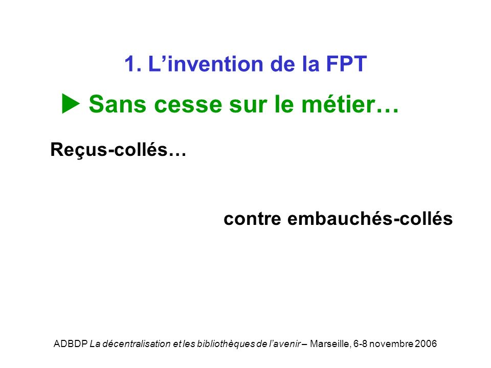 ADBDP La décentralisation et les bibliothèques de lavenir – Marseille, 6-8 novembre 2006 1. Linvention de la FPT Sans cesse sur le métier… Reçus-collé