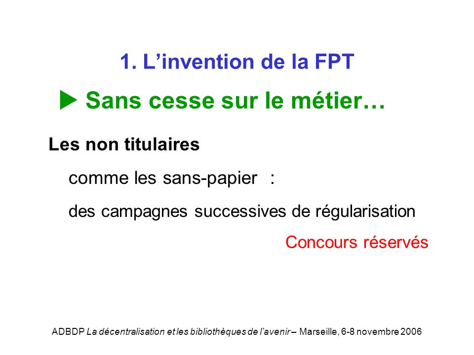 ADBDP La décentralisation et les bibliothèques de lavenir – Marseille, 6-8 novembre 2006 1. Linvention de la FPT Sans cesse sur le métier… Les non tit