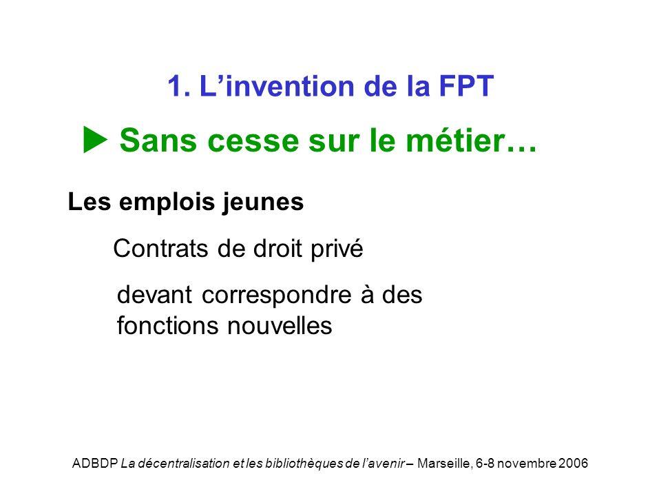 ADBDP La décentralisation et les bibliothèques de lavenir – Marseille, 6-8 novembre 2006 1. Linvention de la FPT Sans cesse sur le métier… Les emplois