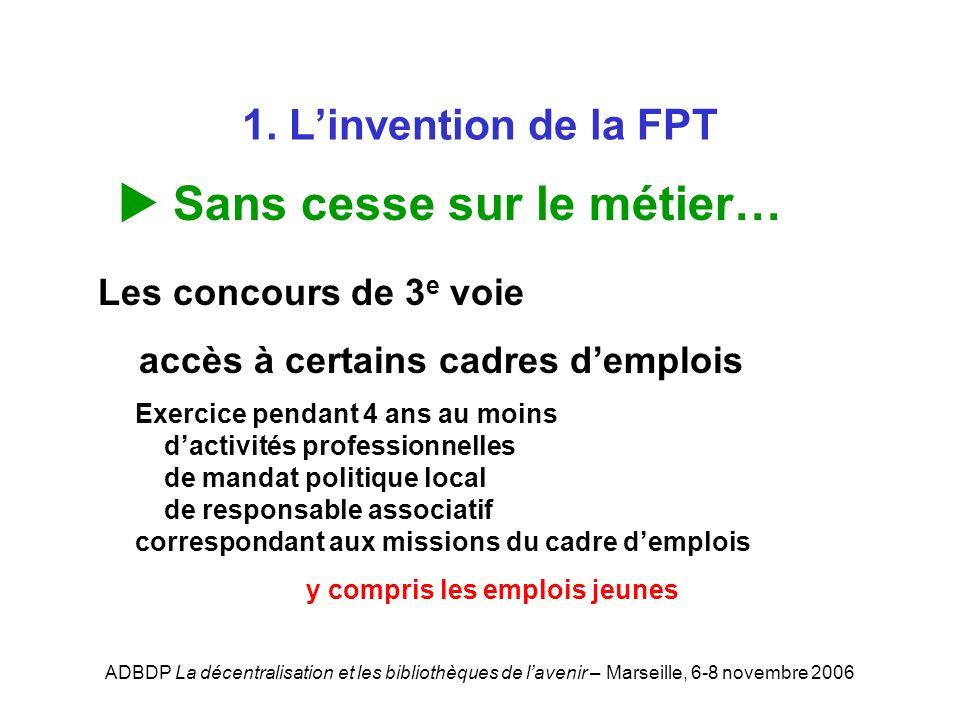 ADBDP La décentralisation et les bibliothèques de lavenir – Marseille, 6-8 novembre 2006 1. Linvention de la FPT Sans cesse sur le métier… Les concour