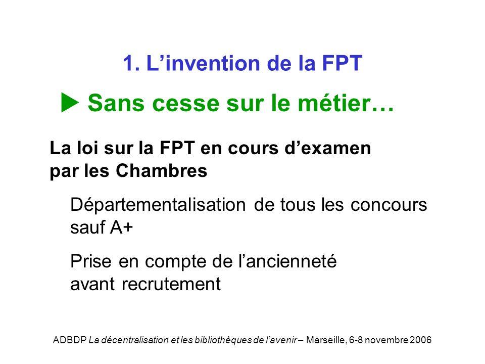 ADBDP La décentralisation et les bibliothèques de lavenir – Marseille, 6-8 novembre 2006 1. Linvention de la FPT Sans cesse sur le métier… La loi sur