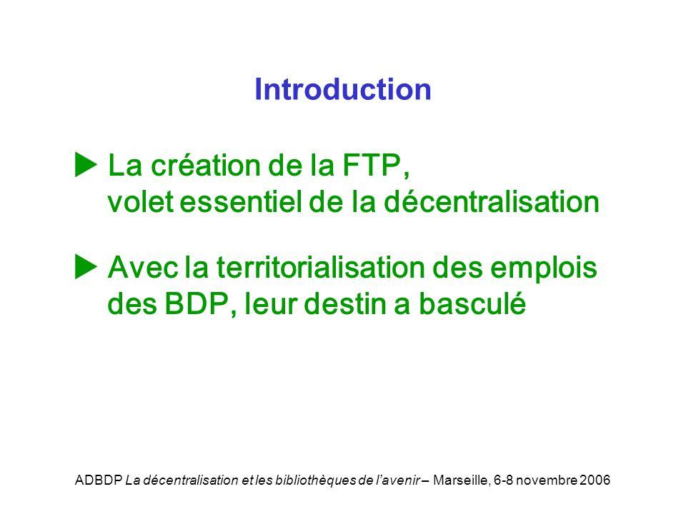 ADBDP La décentralisation et les bibliothèques de lavenir – Marseille, 6-8 novembre 2006 La création de la FTP, volet essentiel de la décentralisation Avec la territorialisation des emplois des BDP, leur destin a basculé Introduction