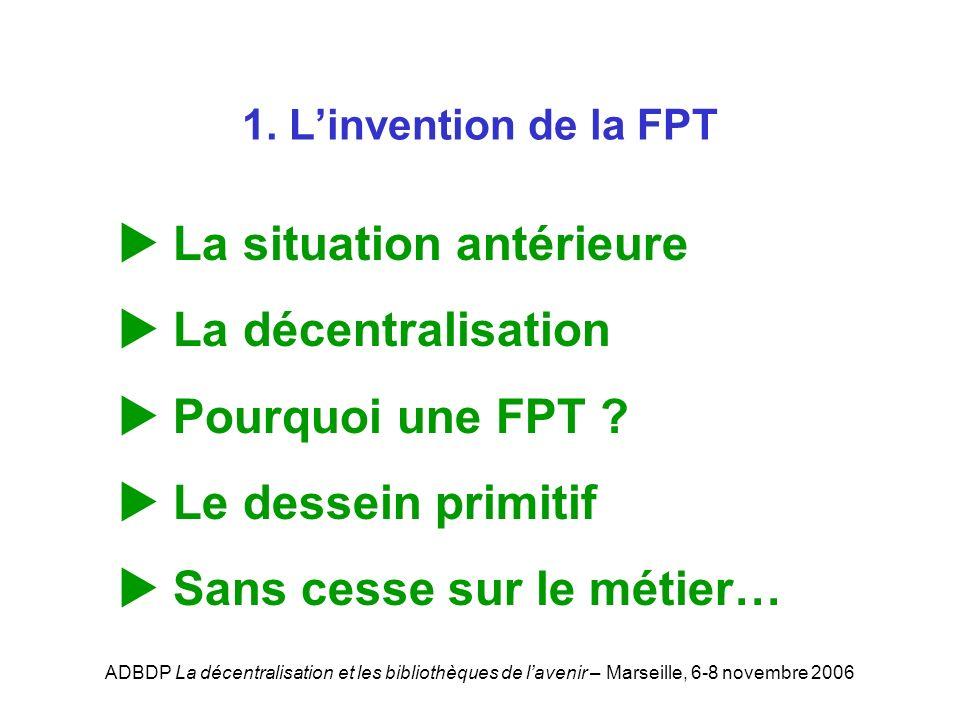 ADBDP La décentralisation et les bibliothèques de lavenir – Marseille, 6-8 novembre 2006 1. Linvention de la FPT La situation antérieure La décentrali