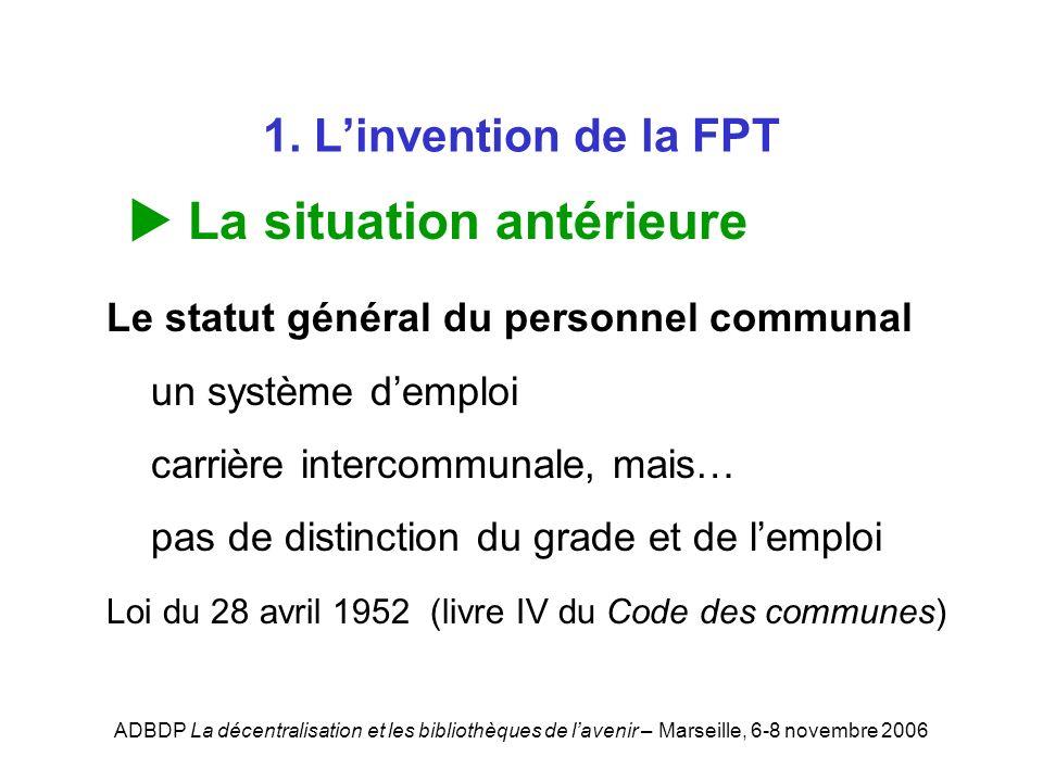 ADBDP La décentralisation et les bibliothèques de lavenir – Marseille, 6-8 novembre 2006 1. Linvention de la FPT La situation antérieure Le statut gén