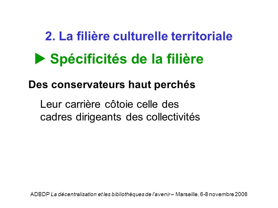 ADBDP La décentralisation et les bibliothèques de lavenir – Marseille, 6-8 novembre 2006 2. La filière culturelle territoriale Spécificités de la fili
