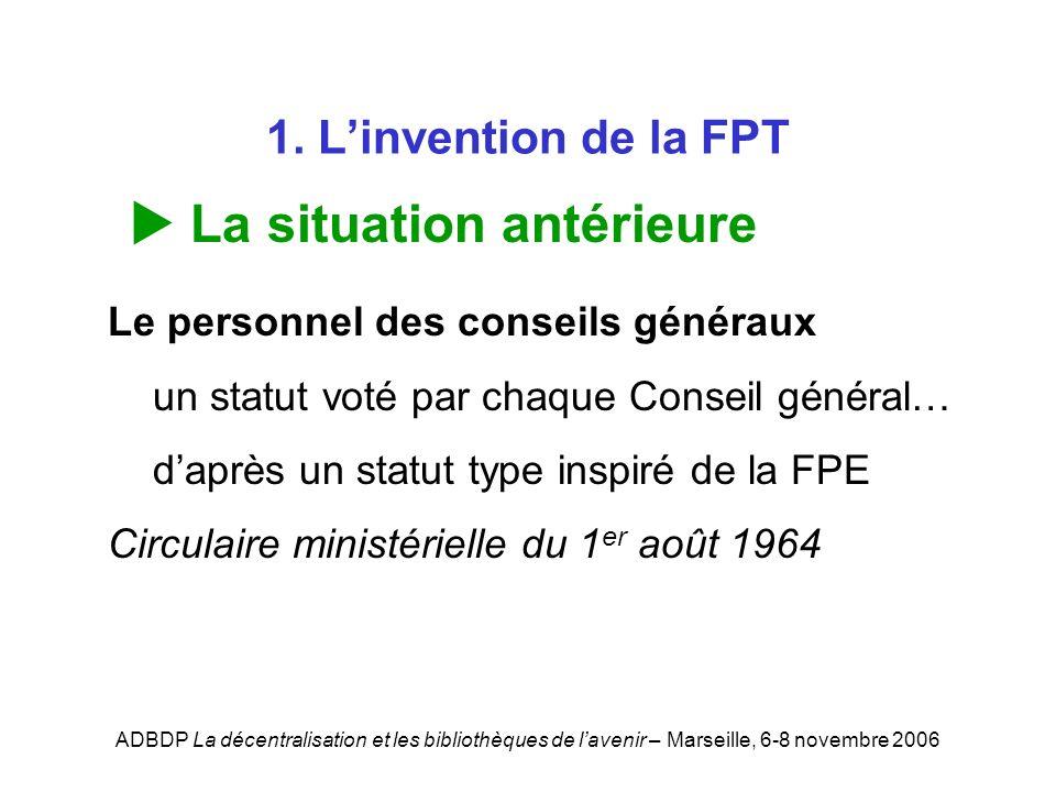 ADBDP La décentralisation et les bibliothèques de lavenir – Marseille, 6-8 novembre 2006 1. Linvention de la FPT La situation antérieure Le personnel