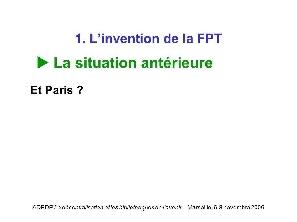 ADBDP La décentralisation et les bibliothèques de lavenir – Marseille, 6-8 novembre 2006 1. Linvention de la FPT La situation antérieure Et Paris ?
