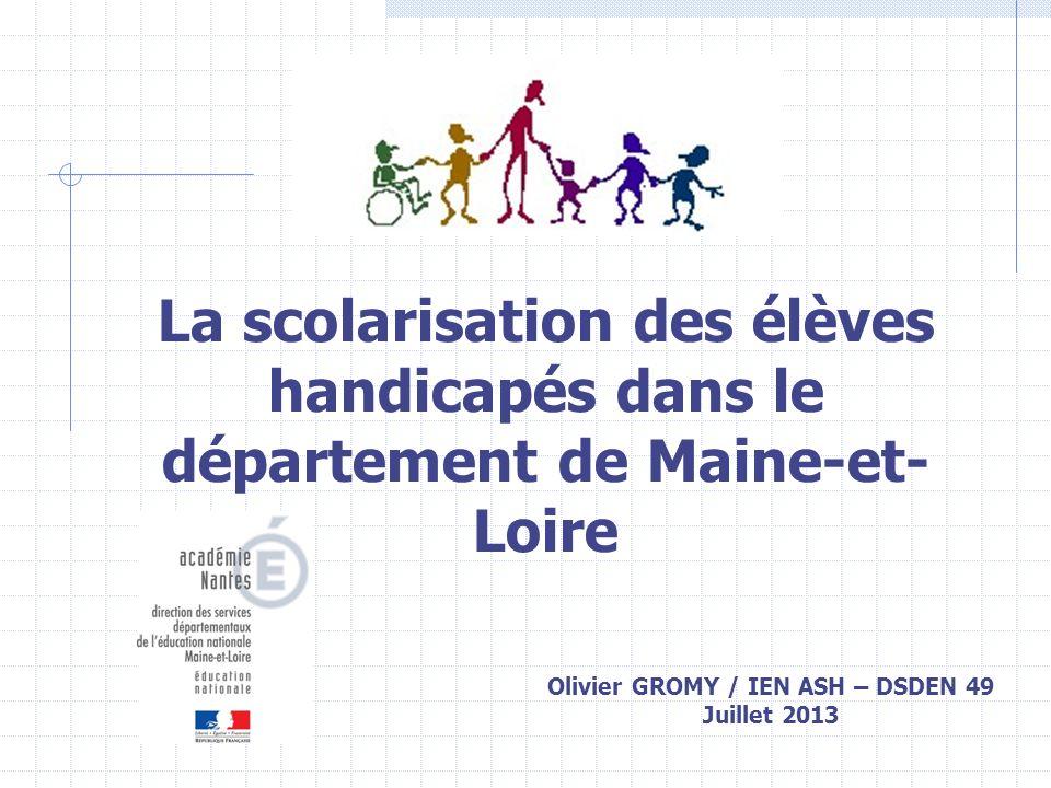Olivier GROMY / IEN ASH – DSDEN 49 Juillet 2013 La scolarisation des élèves handicapés dans le département de Maine-et- Loire