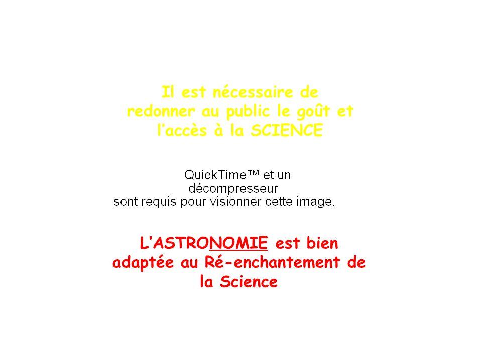 LASTRONOMIE est bien adaptée au Ré-enchantement de la Science Il est nécessaire de redonner au public le goût et laccès à la SCIENCE