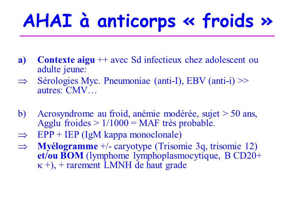 AHAI à anticorps « froids » a)Contexte aigu ++ avec Sd infectieux chez adolescent ou adulte jeune: Sérologies Myc. Pneumoniae (anti-I), EBV (anti-i) >