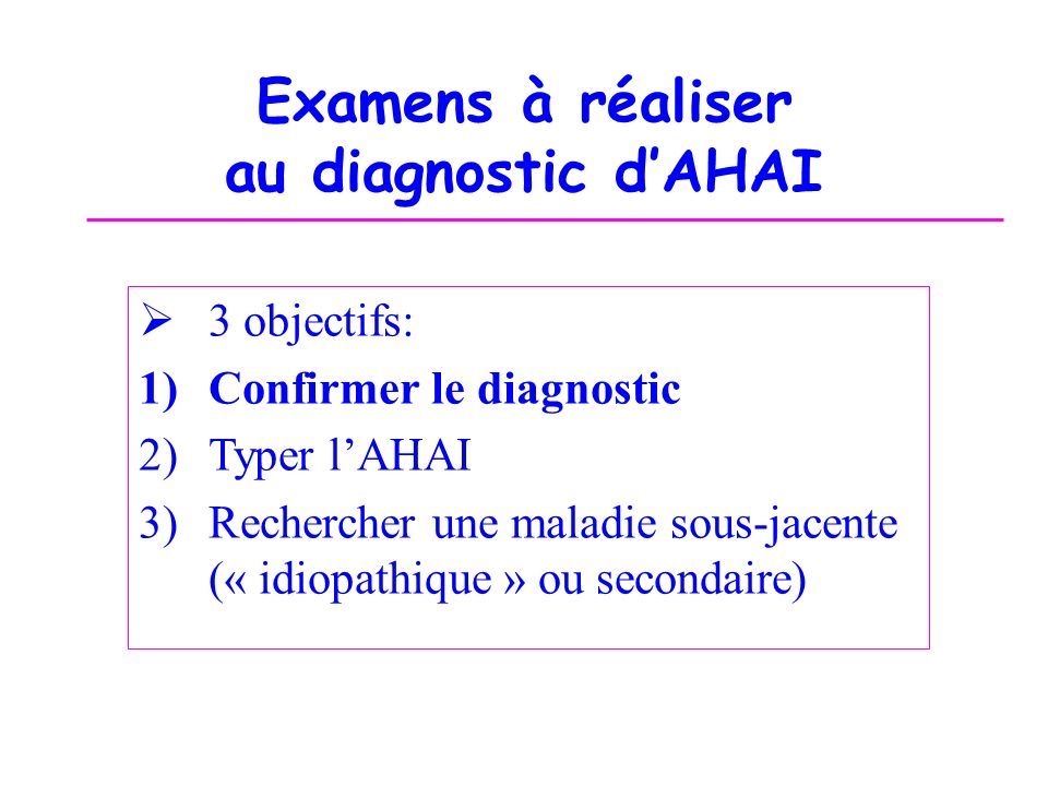 Examens à réaliser au diagnostic dAHAI 3 objectifs: 1)Confirmer le diagnostic 2)Typer lAHAI 3)Rechercher une maladie sous-jacente (« idiopathique » ou