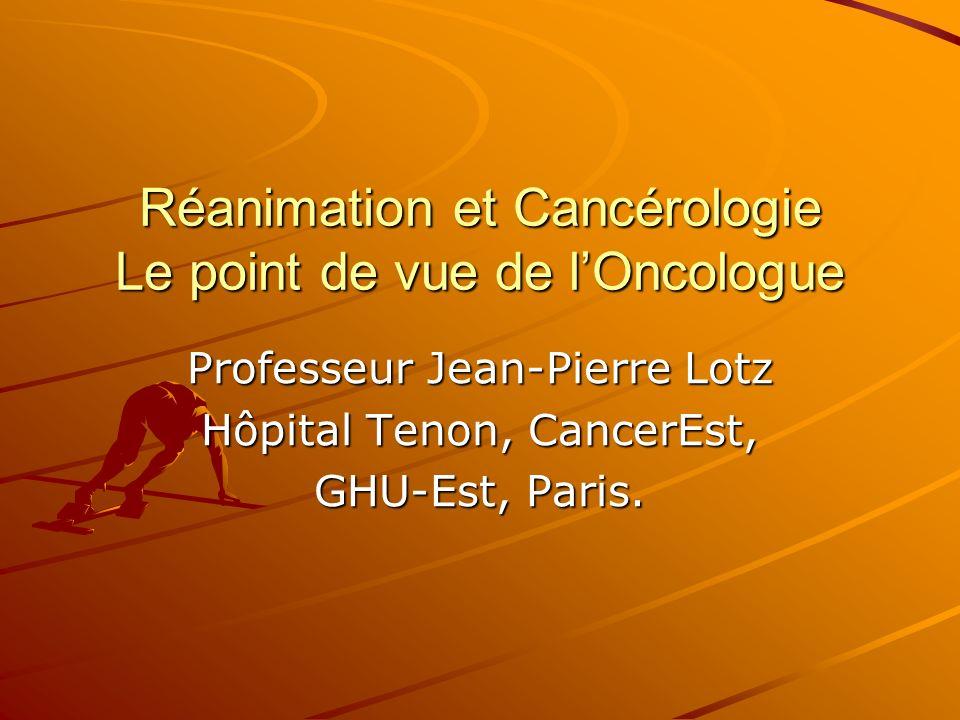 Réanimation et Cancérologie Le point de vue de lOncologue Professeur Jean-Pierre Lotz Hôpital Tenon, CancerEst, GHU-Est, Paris.